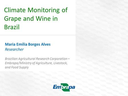 Climate Monitoring of Grape and Wine in Brazil Maria Emília Borges Alves Researcher Brazilian Agricultural Research Corporation – Embrapa/Ministry of Agriculture,