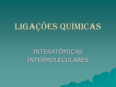 INTERATÔMICAS INTERMOLECULARES