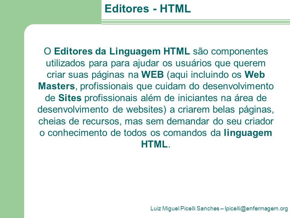 Luiz Miguel Picelli Sanches – lpicelli@enfermagem.org Editores - HTML A linguagem HTML pode ser escrita em qualquer editor de textos simples como um WordPad, NotePad, ou similares, e após a confecção do código fonte HTML, o arquivo é salvo com a extensão.htm ou.html Para facilitar a produção desses arquivos HTML, existem editores HTML específicos.