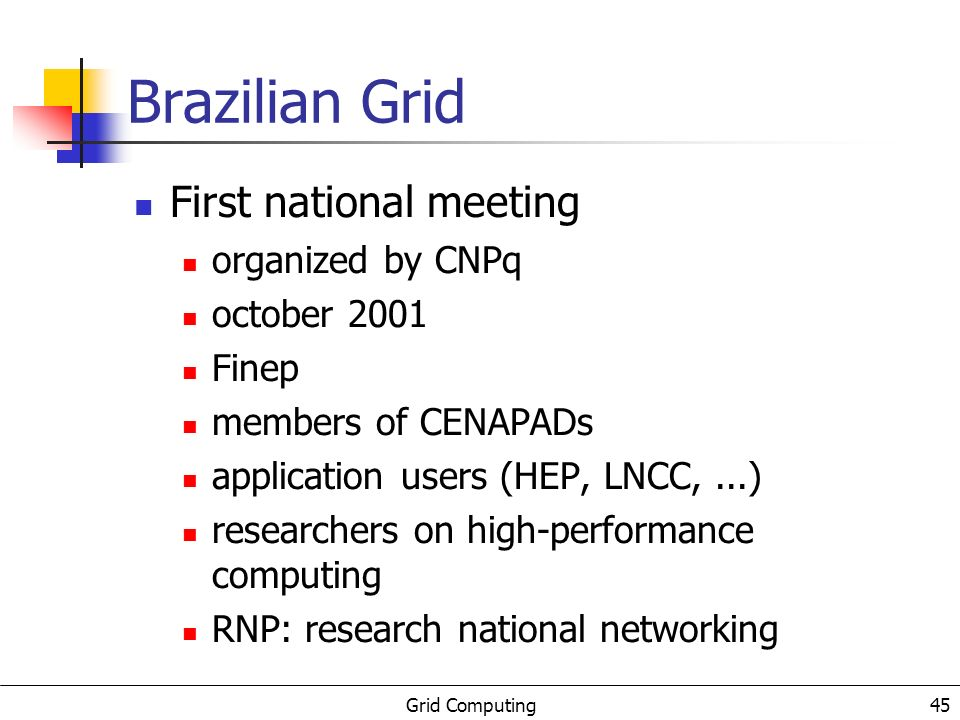 Grid Computing 46 Brazilian Grid Goals promote the use of Grid 3 groups hw infra-structure networking, systems (clusters),...