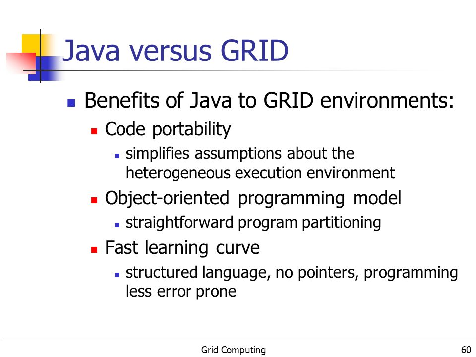 Grid Computing 61 PRIMOS: Java meeting the GRID PRIMOS extends Java with mechanisms to support: remote instantiation and object migration deal with code deployment and accounting optimized communication primitives access to specialized hardware features not available to usual Java applications distributed system utilization: probe & publishing construction of inter-object communication profiles