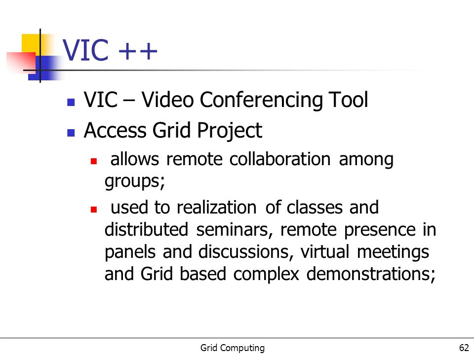 Grid Computing 63 VIC ++ VIC ++ is an extension of VIC developed with two main targets: To introduce and adaptability algorithm that will adjust the VIC configurations to the network conditions, reducing the amount of work that the node operator has to perform during the sessions; To expand the statistics generator of the VIC, in order to provide more data to the researcher.