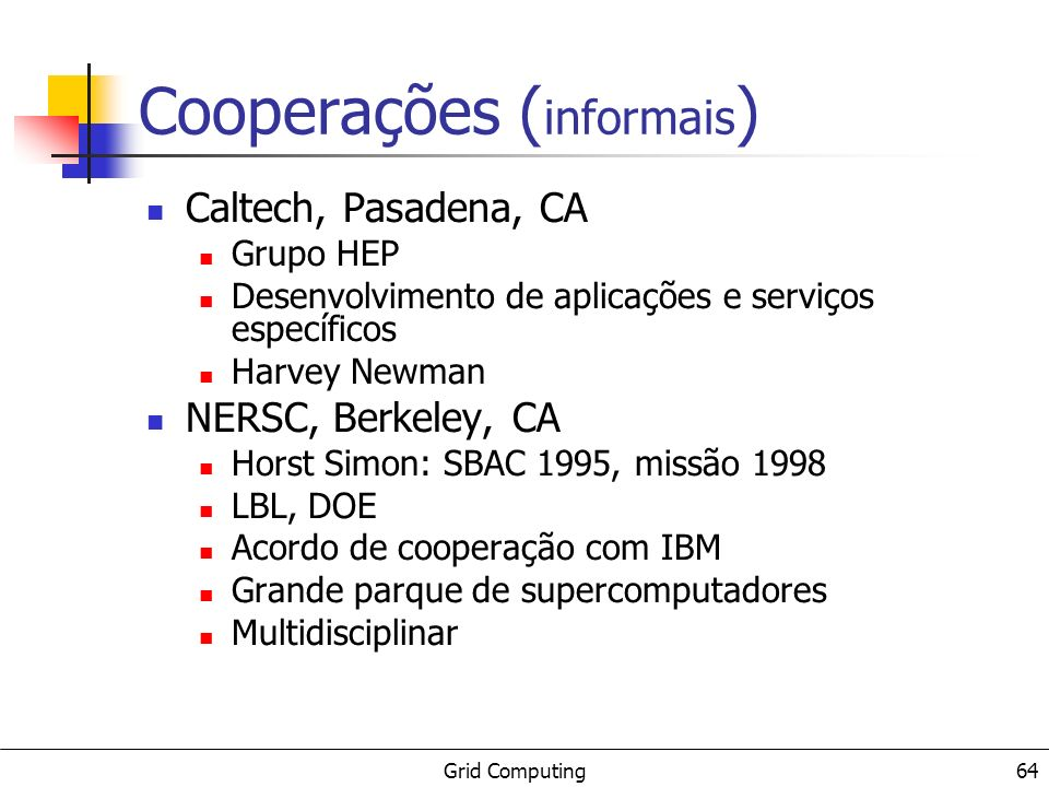Grid Computing 65 Other Brazilian Grid Projects MultiCluster GridGene IC Grid OpenGrid Remarks: it is not a complete list There is also a proposal of a national Grid