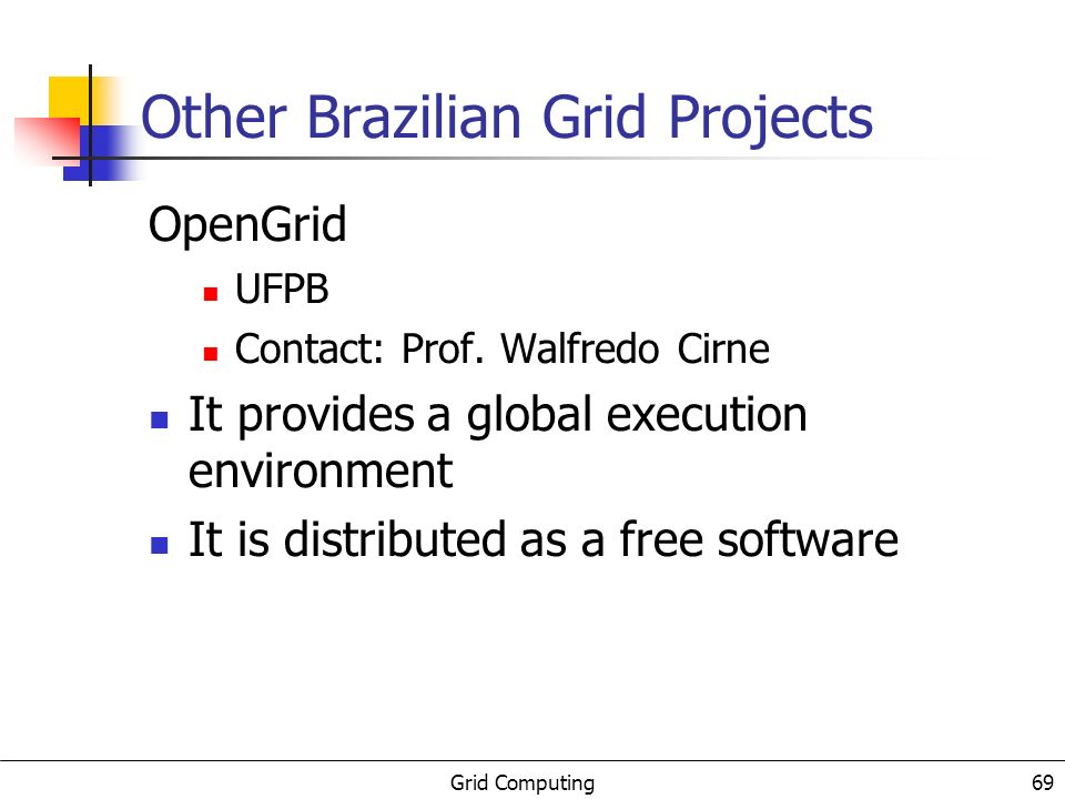 Grid Computing 70 Other Brazilian Grid Projects Grid Brasil Proposal: build a national (Brazil) Grid and Virtual Organizations Nowadays there are: six CENAPADs (HPC centers) a SINAPAD (to integrate these centers) This structure can be the starting point of a national Grid