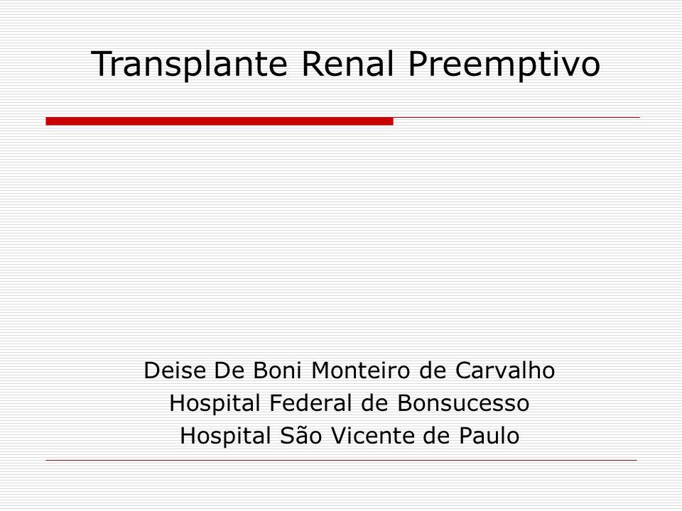 Transplante Renal Preemptivo Dentre as modalidades de tratamento para a insuficiência renal crônica terminal o transplante é a que confere o melhor prognóstico e a melhor qualidade de vida Preemptivo: Quando realizado antes do inicio do programa dialítico