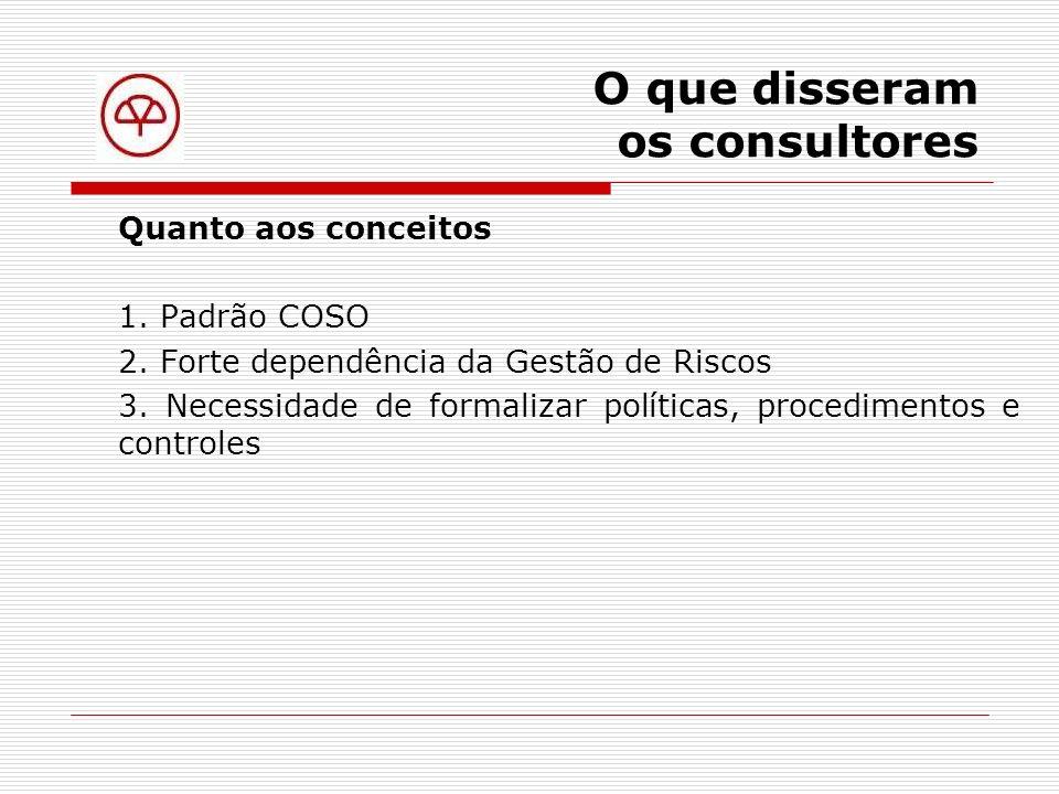 O que disseram os consultores De onde veio o COSO The Comitee of Sponsoring Organizations Dedicado à melhoria da transparência das demonstrações financeiras através da ética e da efetividade do Controle Interno.