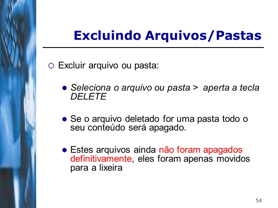 55 Excluir arquivo ou pasta: Para excluir definitivamente, sem que os arquivos vão para a lixeira aperte a tecla DELETE com a tecla SHIFT pressionada.