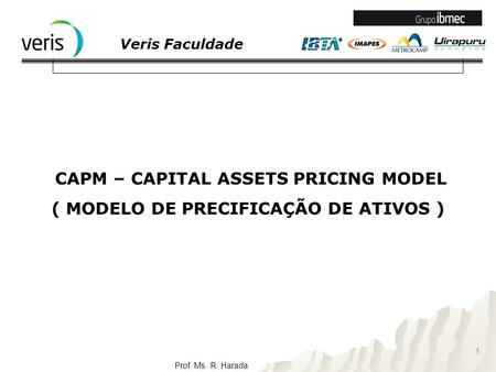 Veris Faculdade Prof. Ms. R. Harada CAPM – CAPITAL ASSETS PRICING MODEL ( MODELO DE PRECIFICAÇÃO DE ATIVOS ) 1.