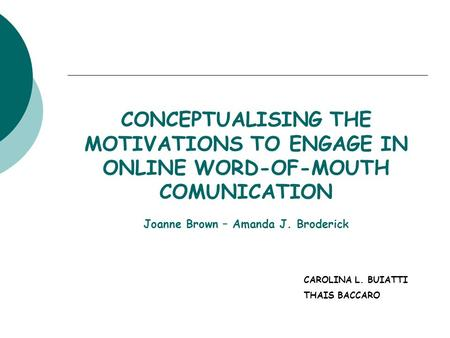CONCEPTUALISING THE MOTIVATIONS TO ENGAGE IN ONLINE WORD-OF-MOUTH COMUNICATION Joanne Brown – Amanda J. Broderick CAROLINA L. BUIATTI THAIS BACCARO.