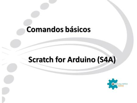 Comandos básicos Scratch for Arduino (S4A) Scratch for Arduino (S4A)