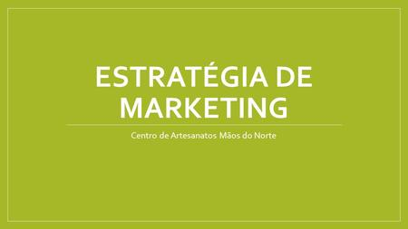 ESTRATÉGIA DE MARKETING Centro de Artesanatos Mãos do Norte.