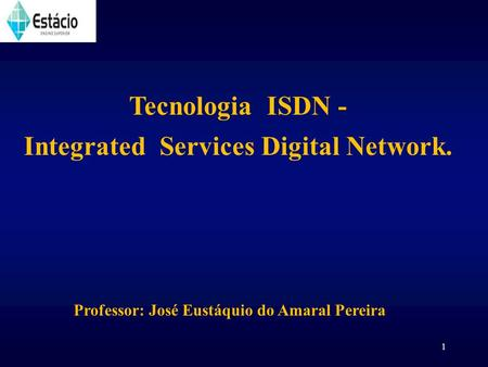 1 Tecnologia ISDN - Integrated Services Digital Network. Professor: José Eustáquio do Amaral Pereira.