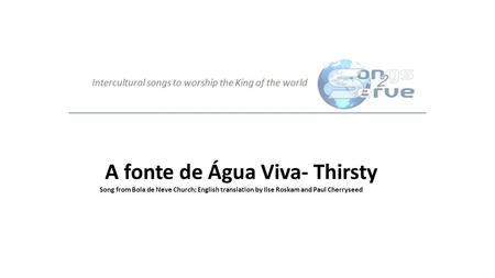 A fonte de Água Viva- Thirsty Song from Bola de Neve Church; English translation by Ilse Roskam and Paul Cherryseed.