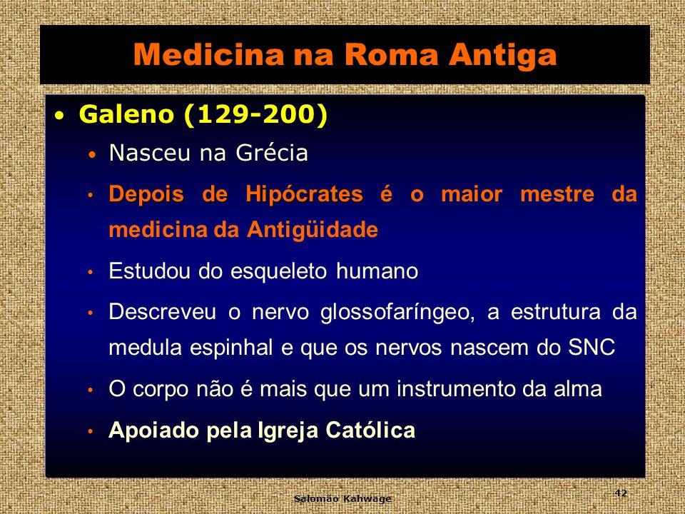 Salomão Kahwage 43 Medicina na Roma Antiga Galeno (129-200) Galeno (129-200) Cirurgião dos gladiadores Inúmeros instrumentos cirúrgicos galênica Preparação galênica Grande quantidade de ingredientes Teríaca Teríaca Esccreveu 500 tratados ARS PARVA ARS PARVA Suas idéias erradas interromperam o progresso da medicina por quinze séculos