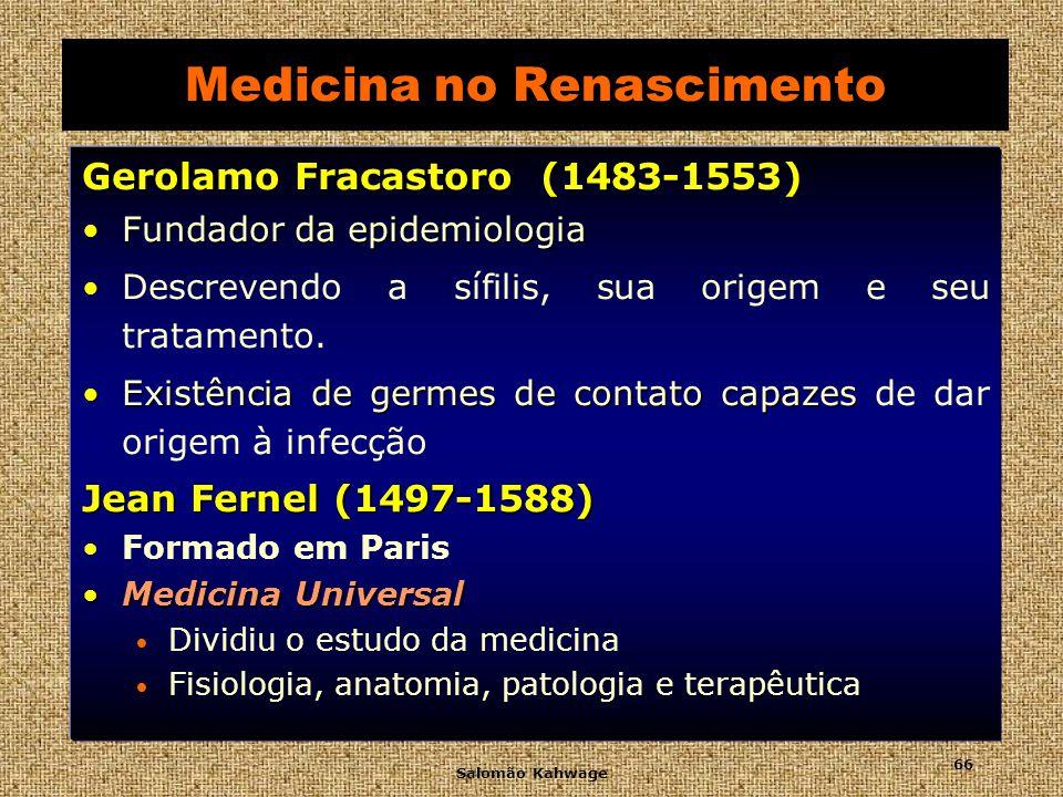 Salomão Kahwage 67 Medicina no Renascimento Leonardo da Vinci (1452-1519) (1452-1519) Dissecou cadáveres Mais de mil desenhos Demonstrou que o coração era um músculo e descreveu as aurículas Proibição eclesiástica Proibição eclesiástica dois séculos Sua obra anatômica permaneceu ignorada durante dois séculos