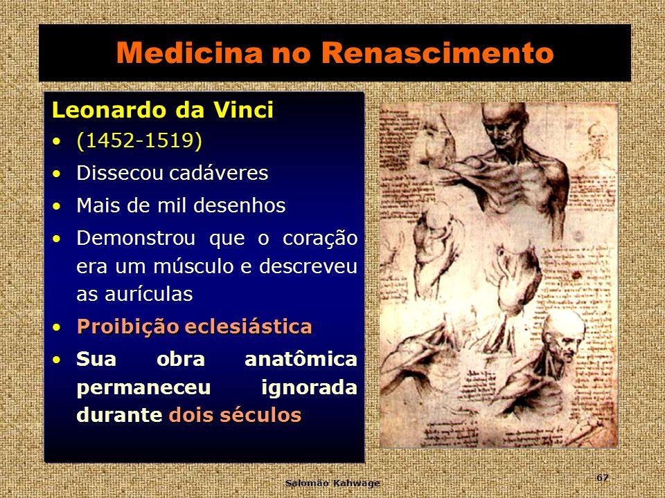 Salomão Kahwage 68 Medicina no Renascimento Andreas Vesalius (1514 - 1564) (1514 - 1564) Fundador da anatomia moderna Fundador da anatomia moderna Substitui a anatomia livresca dos seguidores de Galeno.