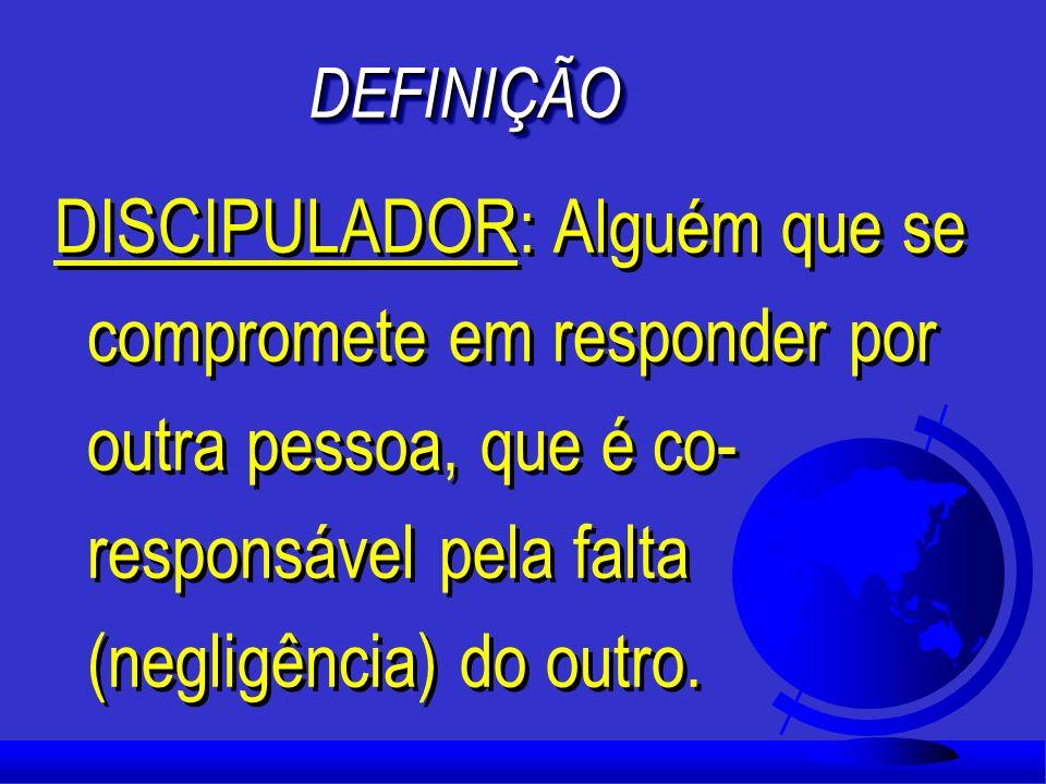 DEFINIÇÃODEFINIÇÃO DISCIPULADOR: Alguém que se compromete em responder por outra pessoa, que é co- responsável pela falta (negligência) do outro.