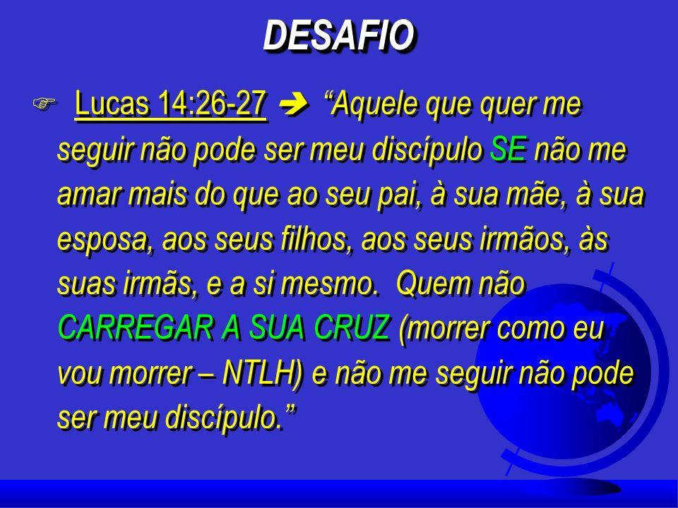 DESAFIODESAFIO F Lucas 14:26-27 Aquele que quer me seguir não pode ser meu discípulo SE não me amar mais do que ao seu pai, à sua mãe, à sua esposa, aos seus filhos, aos seus irmãos, às suas irmãs, e a si mesmo.
