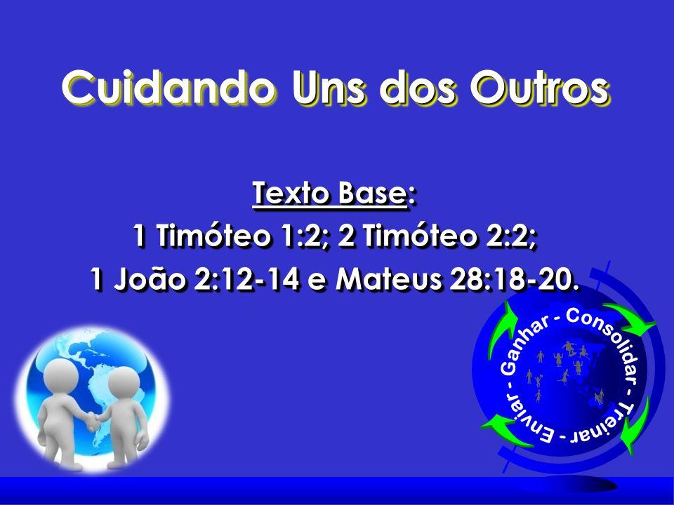 Cuidando Uns dos Outros Texto Base: 1 Timóteo 1:2; 2 Timóteo 2:2; 1 João 2:12-14 e Mateus 28:18-20.