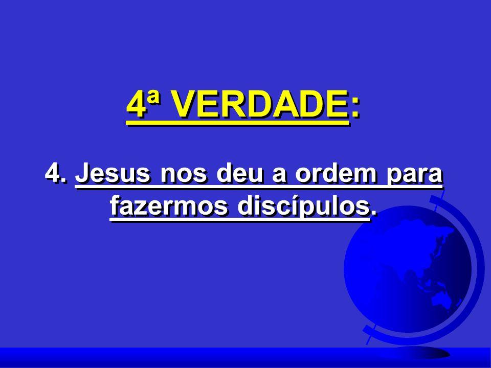 4ª VERDADE: 4. Jesus nos deu a ordem para fazermos discípulos.