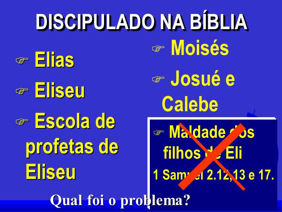 DISCIPULADO NA BÍBLIA F Elias F Eliseu F Escola de profetas de Eliseu F Elias F Eliseu F Escola de profetas de Eliseu F Moisés F Josué e Calebe F Maldade dos filhos de Eli 1 Samuel 2.12,13 e 17.