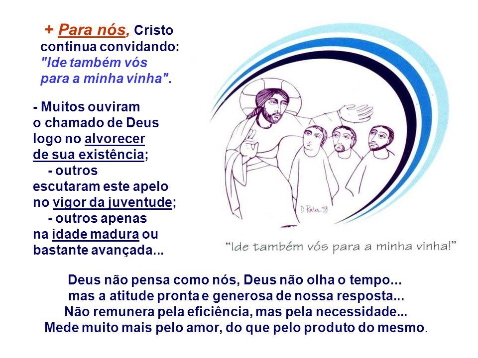 + Para nós, Cristo continua convidando: Ide também vós para a minha vinha .