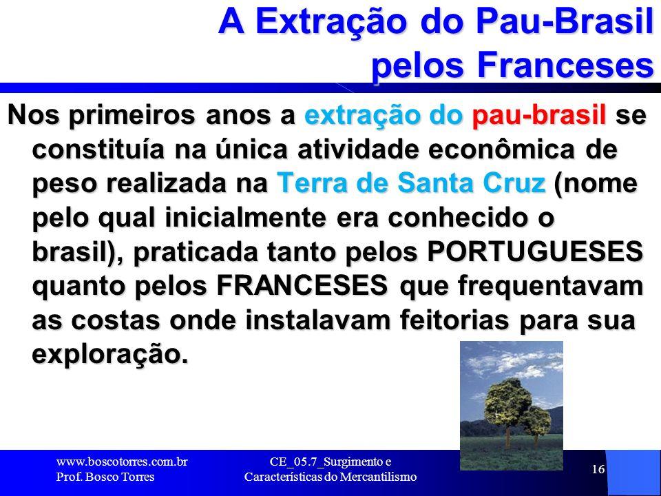 CE_05.7_Surgimento e Características do Mercantilismo 17 A Extração do Pau-Brasil pelos Franceses Do pau-brasil se obtinha a cor vermelha para o tingimento dos tecidos, fato que o tornava bastante procurado para ser utilizado nas manufaturas.