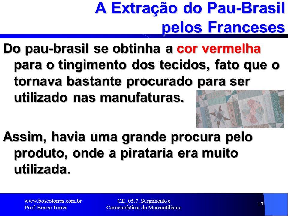 CE_05.7_Surgimento e Características do Mercantilismo 18 A Extração do Pau-Brasil pelos Franceses A extração da madeira realizada por portugueses e franceses era bastante rudimentar e consistia na destruição sistemática das matas nativas onde se encontrava o pau-brasil.