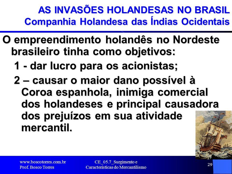 CE_05.7_Surgimento e Características do Mercantilismo 30 AS INVASÕES HOLANDESAS NO BRASIL Companhia Holandesa das Índias Ocidentais Foram expulsos em 1654 e não aceitaram a perda de PERNAMBUCO até 1661, quando assinaram o Tratado de Haia em Portugal, através do qual a Holanda receberia uma indenização, a restituição de sua artilharia e a restituição de sua artilharia e alguns benefícios no comércio do açúcar.