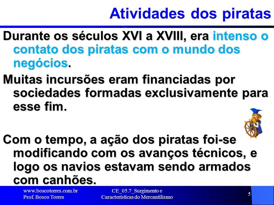 CE_05.7_Surgimento e Características do Mercantilismo 6 Atividades dos piratas Em consequência, as atividades no mar passaram a exigir maiores investimentos, daí a estreita ligação dos capitães piratas com os comerciantes de Amsterdã e Londres e banqueiros italianos.