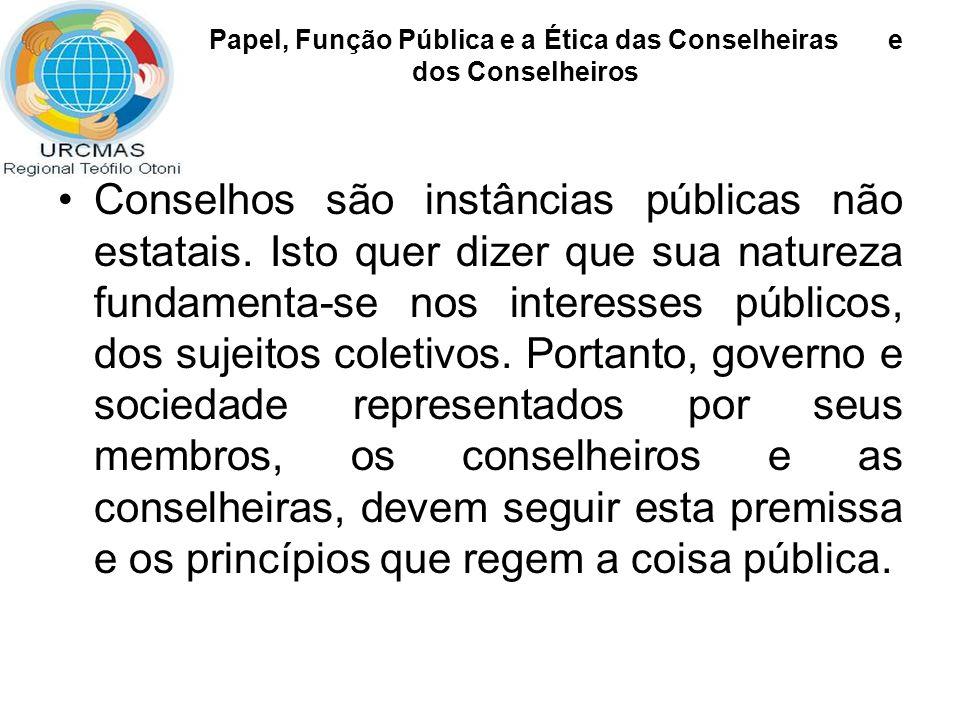 Papel, Função Pública e a Ética das Conselheiras e dos Conselheiros A constituição de esferas públicas implica o fortalecimento dos diversos sujeitos presentes em cena.