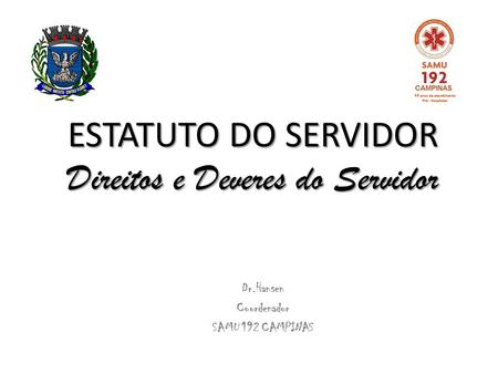 ESTATUTO DO SERVIDOR Direitos e Deveres do Servidor Dr.Hansen Coordenador SAMU 192 CAMPINAS.
