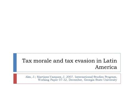 Tax morale and tax evasion in Latin America Alm, J.; Martinez.Vazquez, J. 2007. International Studies Program, Working Paper 07-32, December, Georgia State.