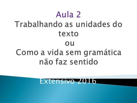 Extensivo 2016. 1) Subject -> Sujeito (S) 2) Verb -> Verbo (V) 3) Complement- > Complemento (C) Ex: Luana is a teacher. (A Luana é uma professora) S V.