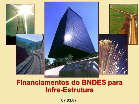 Financiamentos do BNDES para Infra-Estrutura Financiamentos do BNDES para Infra-Estrutura 07.03.07.