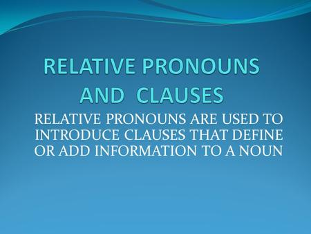 RELATIVE PRONOUNS ARE USED TO INTRODUCE CLAUSES THAT DEFINE OR ADD INFORMATION TO A NOUN.