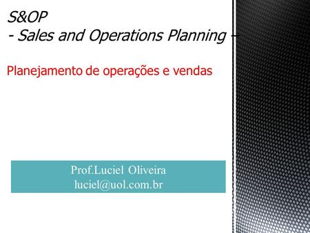 S&OP - Sales and Operations Planning – Planejamento de operações e vendas. Prof.Luciel Oliveira