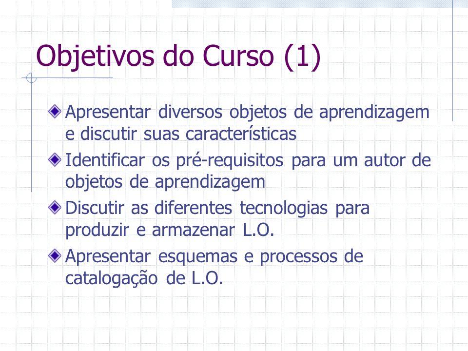 Objetivos do Curso (2) Discutir as possibilidades de recombinação e o uso de objetos de aprendizagem em ferramentas de gerenciamento de curso Apresentar as vantagens e dificuldades na utilização pedagógica dos L.O.
