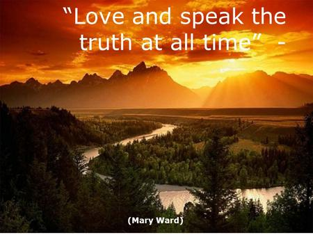 """Love and speak the truth at all time"" -"