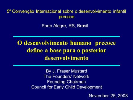 By J. Fraser Mustard The Founders Network Founding Chairman Council for Early Child Development November 25, 2008 O desenvolvimento humano precoce define.