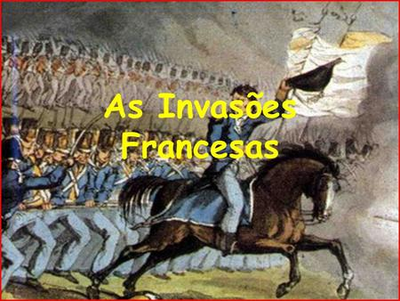 As Invasões Francesas.