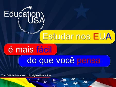 Your Official Source on U.S. Higher Education Estudar nos EUA é mais fácil do que você pensa.