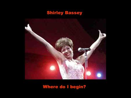 Shirley Bassey Where do I begin? Onde eu inicio? To tell the story of how great a love can be Para contar a história de quão grande um amor pode ser.