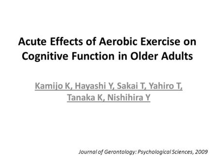 Acute Effects of Aerobic Exercise on Cognitive Function in Older Adults Kamijo K, Hayashi Y, Sakai T, Yahiro T, Tanaka K, Nishihira Y Journal of Gerontology: