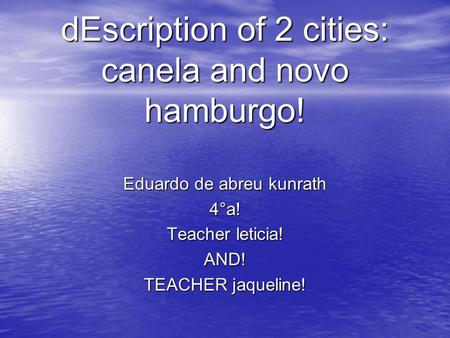 DEscription of 2 cities: canela and novo hamburgo! Eduardo de abreu kunrath 4°a! Teacher leticia! AND! TEACHER jaqueline!