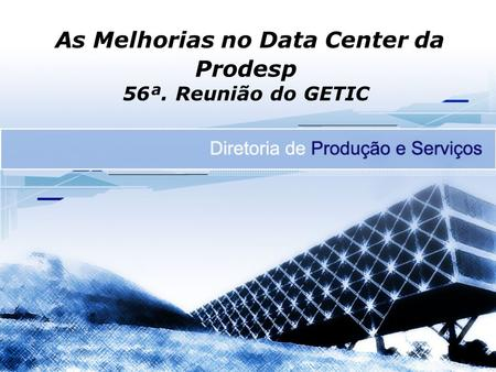 As Melhorias no Data Center da Prodesp 56ª. Reunião do GETIC.