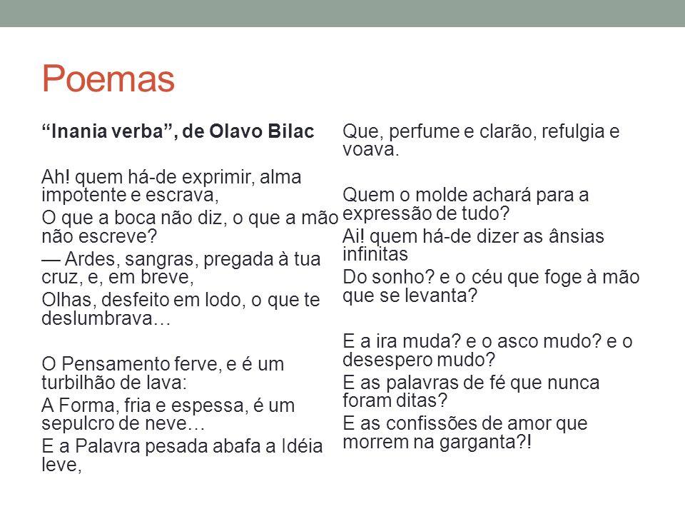 Poemas Profissão de fé, de Olavo Bilac Invejo o ourives quando escrevo: Imito o amor Com que ele, em ouro, o alto- relevo Faz de uma flor.........................