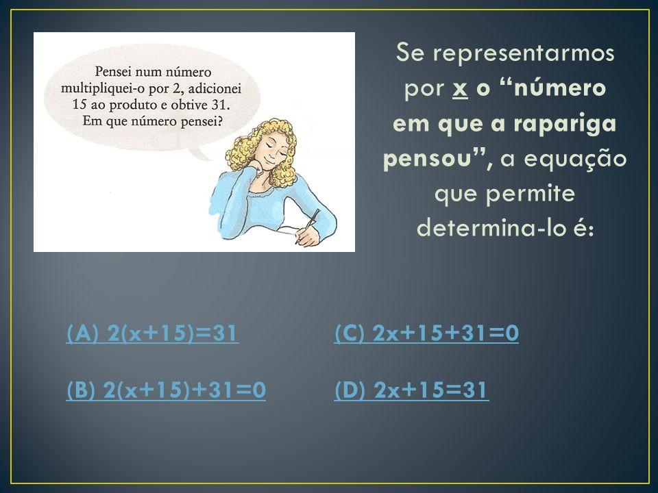 Se representarmos por x o número em que a rapariga pensou, a equação que permite determina-lo é: (A) 2(x+15)=31(C) 2x+15+31=0 (B) 2(x+15)+31=0(D) 2x+15=31