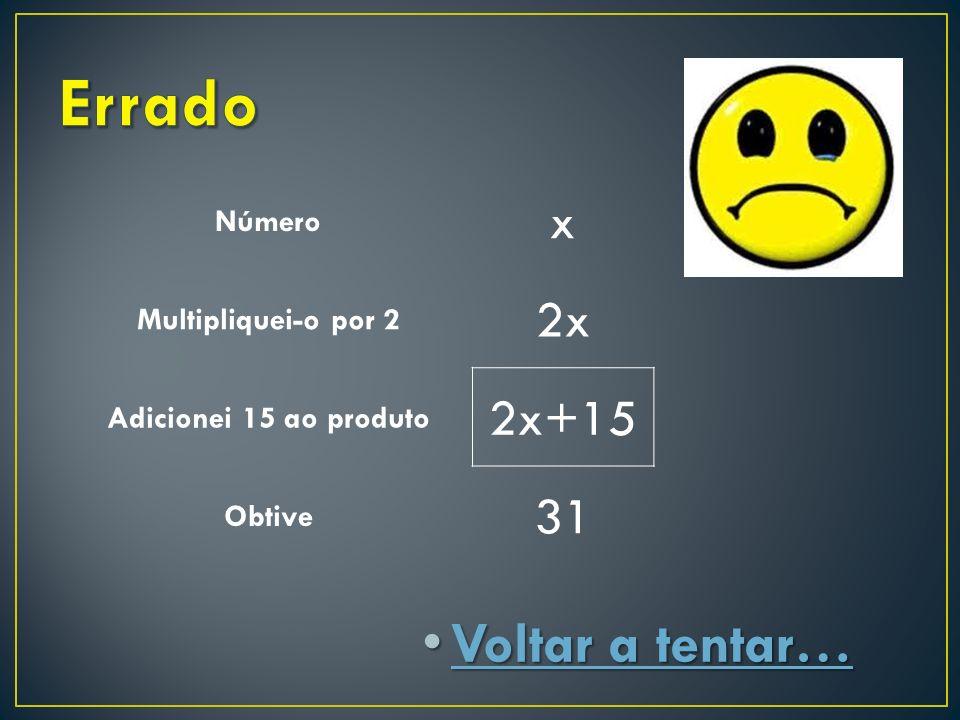 Voltar a tentar… Voltar a tentar… Voltar a tentar… Voltar a tentar… Número x Multipliquei-o por 2 2x Adicionei 15 ao produto 2x+15 Obtive 31