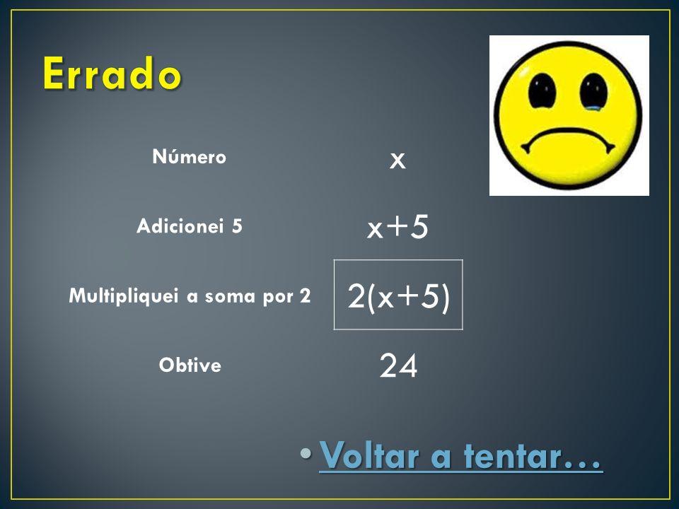 Voltar a tentar… Voltar a tentar… Voltar a tentar… Voltar a tentar… Número x Adicionei 5 x+5 Multipliquei a soma por 2 2(x+5) Obtive 24